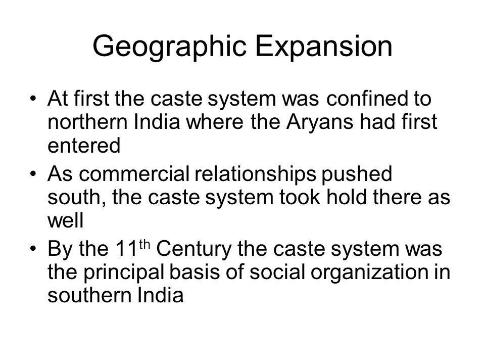 Geographic Expansion At first the caste system was confined to northern India where the Aryans had first entered As commercial relationships pushed south, the caste system took hold there as well By the 11 th Century the caste system was the principal basis of social organization in southern India
