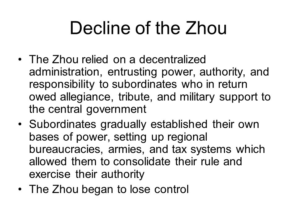 Decline of the Zhou The Zhou relied on a decentralized administration, entrusting power, authority, and responsibility to subordinates who in return owed allegiance, tribute, and military support to the central government Subordinates gradually established their own bases of power, setting up regional bureaucracies, armies, and tax systems which allowed them to consolidate their rule and exercise their authority The Zhou began to lose control