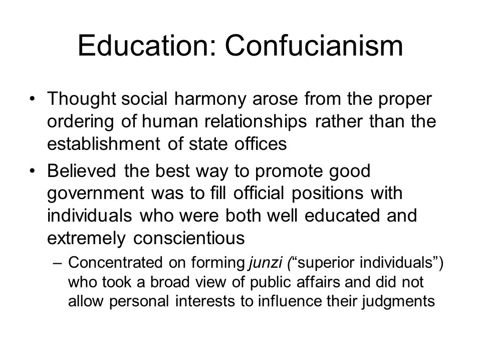 Education: Confucianism Thought social harmony arose from the proper ordering of human relationships rather than the establishment of state offices Believed the best way to promote good government was to fill official positions with individuals who were both well educated and extremely conscientious –Concentrated on forming junzi ( superior individuals ) who took a broad view of public affairs and did not allow personal interests to influence their judgments