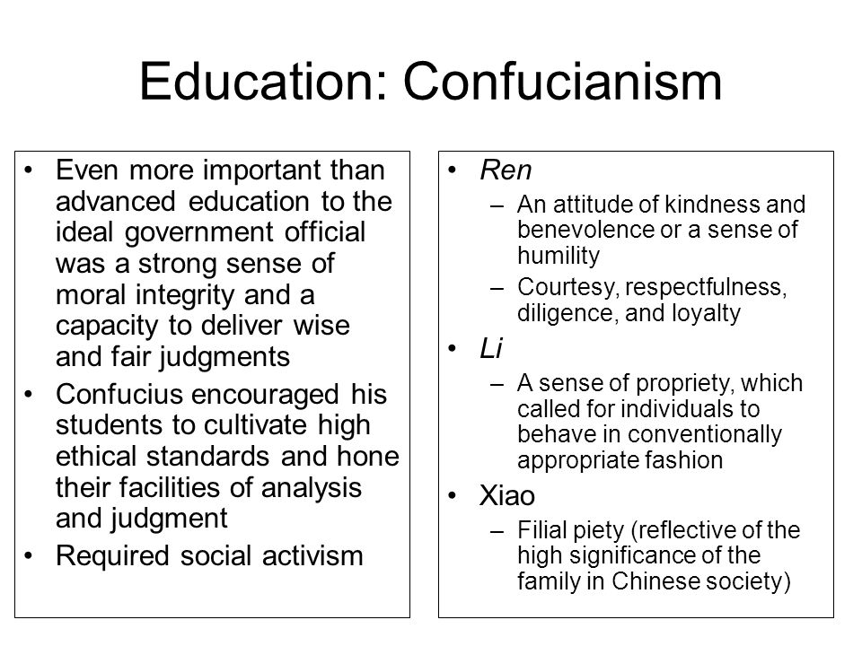 Education: Confucianism Even more important than advanced education to the ideal government official was a strong sense of moral integrity and a capacity to deliver wise and fair judgments Confucius encouraged his students to cultivate high ethical standards and hone their facilities of analysis and judgment Required social activism Ren –An attitude of kindness and benevolence or a sense of humility –Courtesy, respectfulness, diligence, and loyalty Li –A sense of propriety, which called for individuals to behave in conventionally appropriate fashion Xiao –Filial piety (reflective of the high significance of the family in Chinese society)