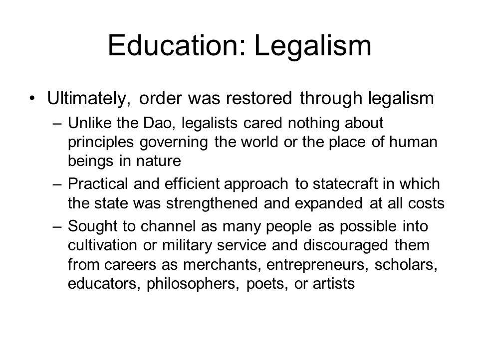 Education: Legalism Ultimately, order was restored through legalism –Unlike the Dao, legalists cared nothing about principles governing the world or the place of human beings in nature –Practical and efficient approach to statecraft in which the state was strengthened and expanded at all costs –Sought to channel as many people as possible into cultivation or military service and discouraged them from careers as merchants, entrepreneurs, scholars, educators, philosophers, poets, or artists