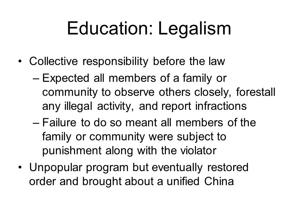 Education: Legalism Collective responsibility before the law –Expected all members of a family or community to observe others closely, forestall any illegal activity, and report infractions –Failure to do so meant all members of the family or community were subject to punishment along with the violator Unpopular program but eventually restored order and brought about a unified China
