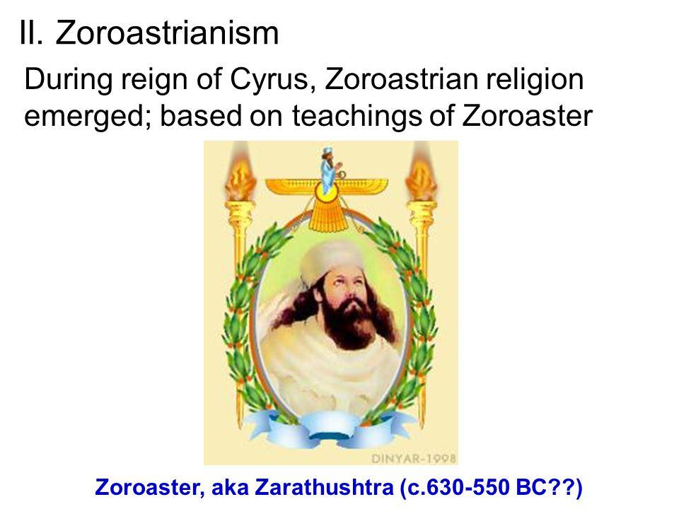 II. Zoroastrianism During reign of Cyrus, Zoroastrian religion emerged; based on teachings of Zoroaster Zoroaster, aka Zarathushtra (c.630-550 BC??)