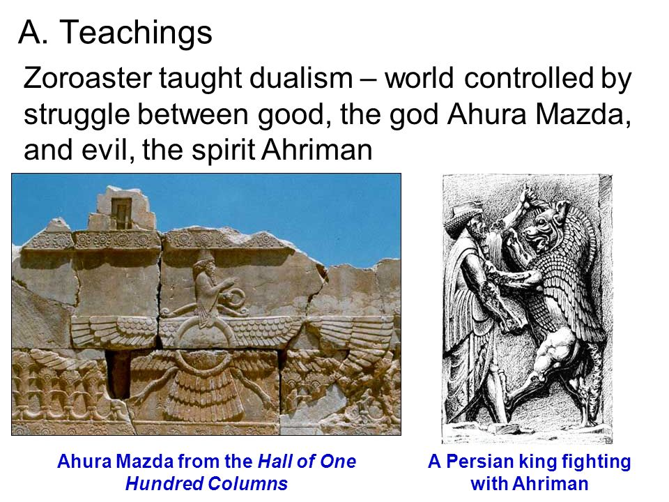 A. Teachings Zoroaster taught dualism – world controlled by struggle between good, the god Ahura Mazda, and evil, the spirit Ahriman A Persian king fi