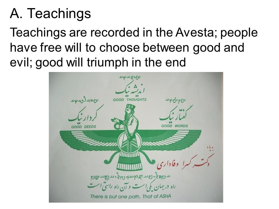 A. Teachings Teachings are recorded in the Avesta; people have free will to choose between good and evil; good will triumph in the end
