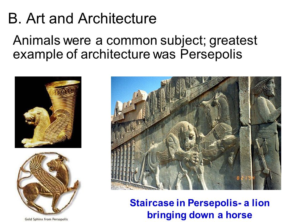 B. Art and Architecture Animals were a common subject; greatest example of architecture was Persepolis Staircase in Persepolis- a lion bringing down a