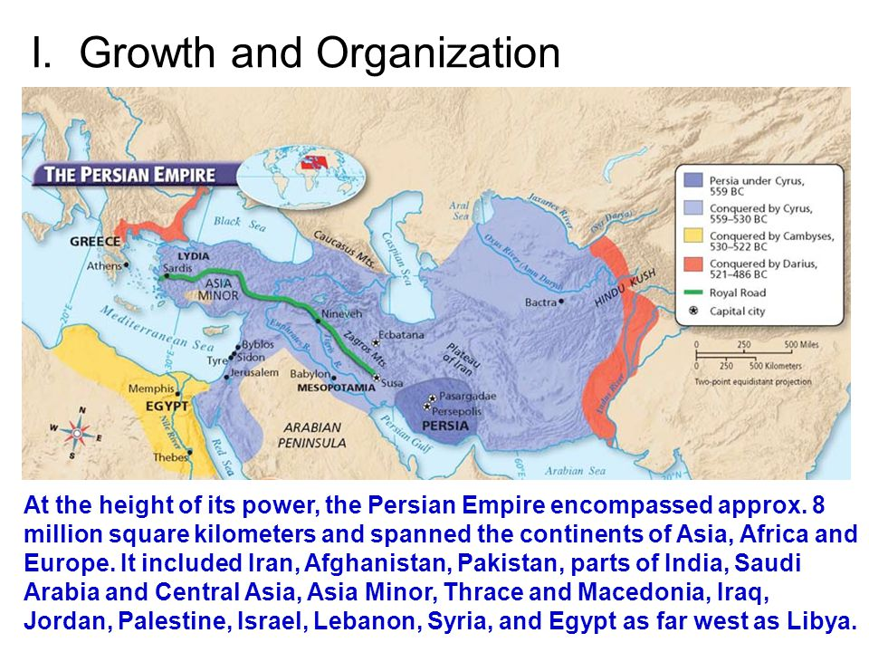 I. Growth and Organization At the height of its power, the Persian Empire encompassed approx. 8 million square kilometers and spanned the continents o