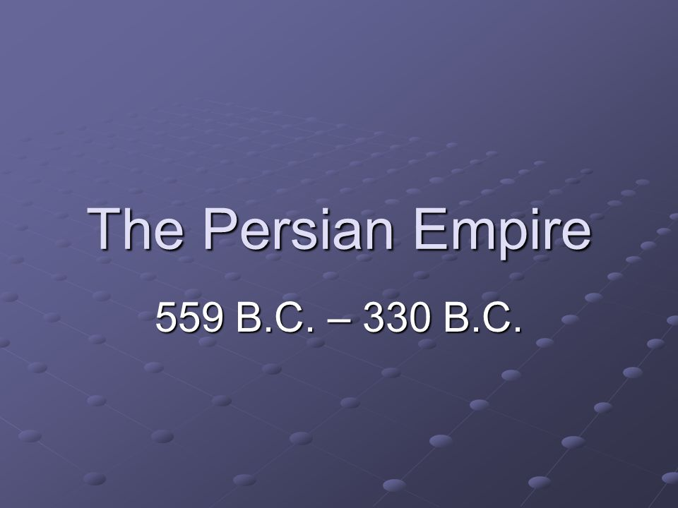 The Persian Empire 559 B.C. – 330 B.C.