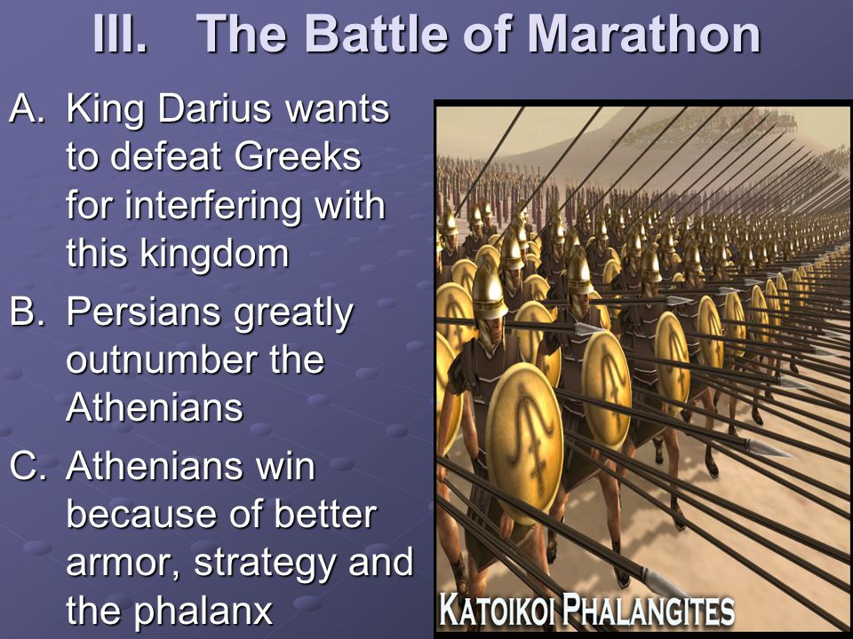 III.The Battle of Marathon A.King Darius wants to defeat Greeks for interfering with this kingdom B.Persians greatly outnumber the Athenians C.Athenians win because of better armor, strategy and the phalanx
