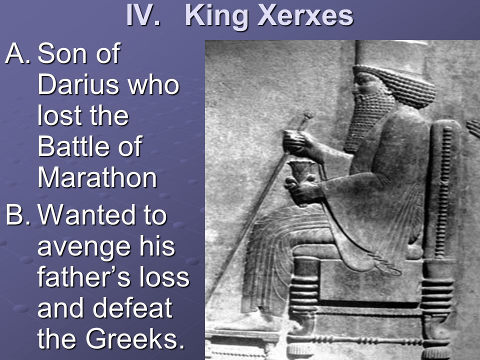 IV.King Xerxes A.Son of Darius who lost the Battle of Marathon B.Wanted to avenge his father's loss and defeat the Greeks.