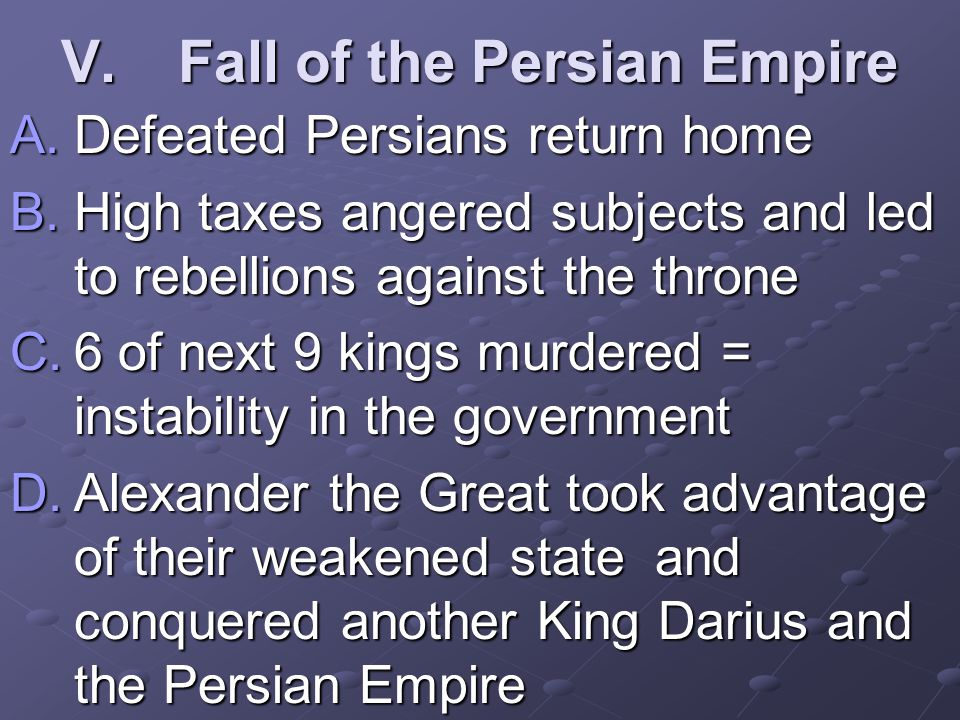 V.Fall of the Persian Empire A.Defeated Persians return home B.High taxes angered subjects and led to rebellions against the throne C.6 of next 9 kings murdered = instability in the government D.Alexander the Great took advantage of their weakened state and conquered another King Darius and the Persian Empire