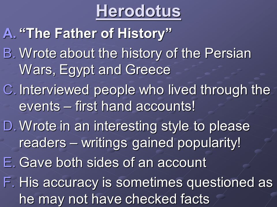 Herodotus A. The Father of History B.Wrote about the history of the Persian Wars, Egypt and Greece C.Interviewed people who lived through the events – first hand accounts.