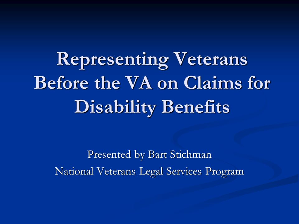 Representing Veterans Before the VA on Claims for Disability Benefits Presented by Bart Stichman National Veterans Legal Services Program