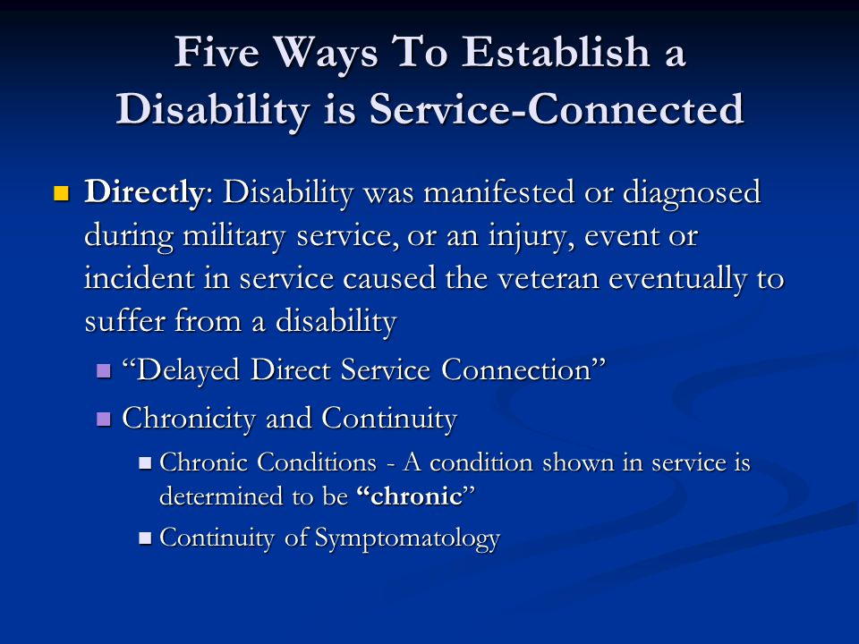 Five Ways To Establish a Disability is Service-Connected Directly: Disability was manifested or diagnosed during military service, or an injury, event or incident in service caused the veteran eventually to suffer from a disability Directly: Disability was manifested or diagnosed during military service, or an injury, event or incident in service caused the veteran eventually to suffer from a disability Delayed Direct Service Connection Delayed Direct Service Connection Chronicity and Continuity Chronicity and Continuity Chronic Conditions - A condition shown in service is determined to be chronic Chronic Conditions - A condition shown in service is determined to be chronic Continuity of Symptomatology Continuity of Symptomatology