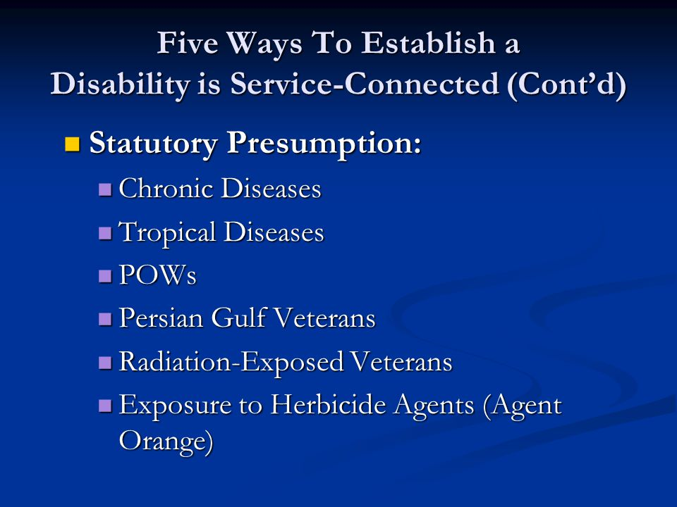 Five Ways To Establish a Disability is Service-Connected (Cont'd) Statutory Presumption: Statutory Presumption: Chronic Diseases Chronic Diseases Tropical Diseases Tropical Diseases POWs POWs Persian Gulf Veterans Persian Gulf Veterans Radiation-Exposed Veterans Radiation-Exposed Veterans Exposure to Herbicide Agents (Agent Orange) Exposure to Herbicide Agents (Agent Orange)