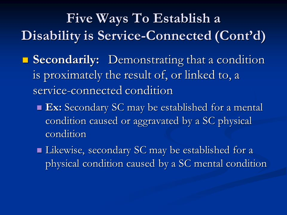 Five Ways To Establish a Disability is Service-Connected (Cont'd) Secondarily:Demonstrating that a condition is proximately the result of, or linked to, a service-connected condition Secondarily:Demonstrating that a condition is proximately the result of, or linked to, a service-connected condition Ex: Secondary SC may be established for a mental condition caused or aggravated by a SC physical condition Ex: Secondary SC may be established for a mental condition caused or aggravated by a SC physical condition Likewise, secondary SC may be established for a physical condition caused by a SC mental condition Likewise, secondary SC may be established for a physical condition caused by a SC mental condition
