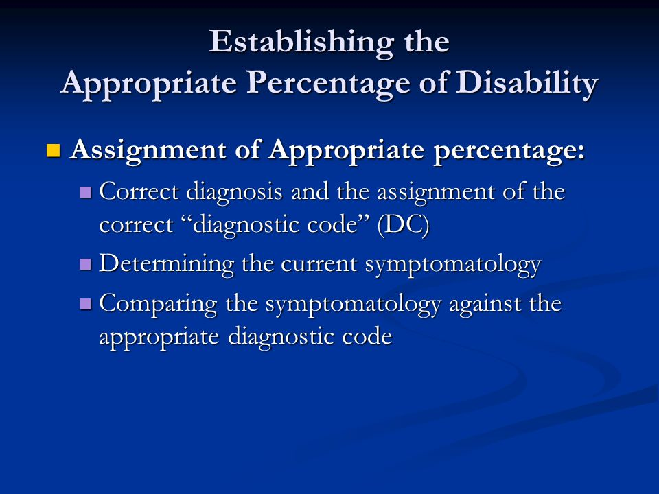 Establishing the Appropriate Percentage of Disability Assignment of Appropriate percentage: Assignment of Appropriate percentage: Correct diagnosis and the assignment of the correct diagnostic code (DC) Correct diagnosis and the assignment of the correct diagnostic code (DC) Determining the current symptomatology Determining the current symptomatology Comparing the symptomatology against the appropriate diagnostic code Comparing the symptomatology against the appropriate diagnostic code