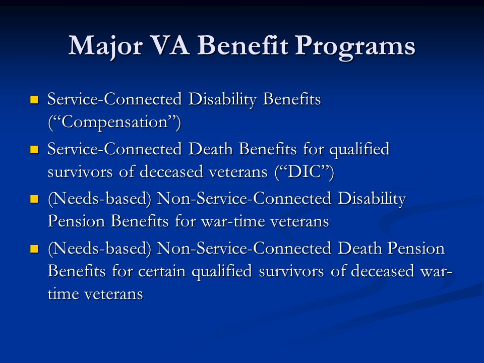Major VA Benefit Programs Service-Connected Disability Benefits ( Compensation ) Service-Connected Disability Benefits ( Compensation ) Service-Connected Death Benefits for qualified survivors of deceased veterans ( DIC ) Service-Connected Death Benefits for qualified survivors of deceased veterans ( DIC ) (Needs-based) Non-Service-Connected Disability Pension Benefits for war-time veterans (Needs-based) Non-Service-Connected Disability Pension Benefits for war-time veterans (Needs-based) Non-Service-Connected Death Pension Benefits for certain qualified survivors of deceased war- time veterans (Needs-based) Non-Service-Connected Death Pension Benefits for certain qualified survivors of deceased war- time veterans