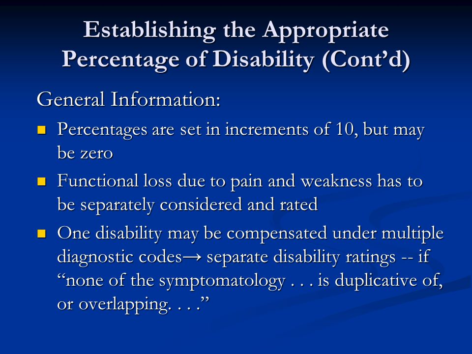 Establishing the Appropriate Percentage of Disability (Cont'd) General Information: Percentages are set in increments of 10, but may be zero Percentages are set in increments of 10, but may be zero Functional loss due to pain and weakness has to be separately considered and rated Functional loss due to pain and weakness has to be separately considered and rated One disability may be compensated under multiple diagnostic codes→ separate disability ratings -- if none of the symptomatology...