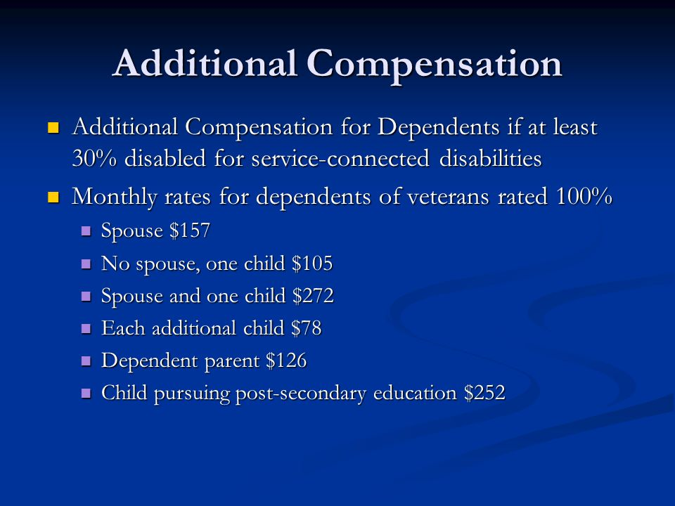 Additional Compensation Additional Compensation for Dependents if at least 30% disabled for service-connected disabilities Additional Compensation for Dependents if at least 30% disabled for service-connected disabilities Monthly rates for dependents of veterans rated 100% Monthly rates for dependents of veterans rated 100% Spouse $157 Spouse $157 No spouse, one child $105 No spouse, one child $105 Spouse and one child $272 Spouse and one child $272 Each additional child $78 Each additional child $78 Dependent parent $126 Dependent parent $126 Child pursuing post-secondary education $252 Child pursuing post-secondary education $252
