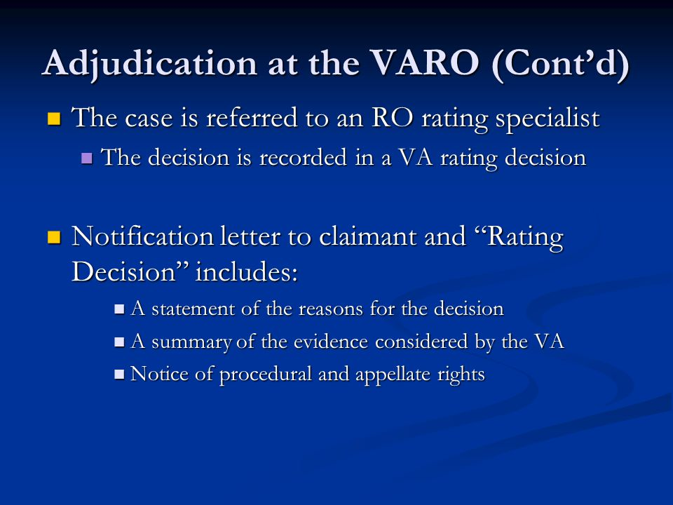 Adjudication at the VARO (Cont'd) The case is referred to an RO rating specialist The case is referred to an RO rating specialist The decision is recorded in a VA rating decision The decision is recorded in a VA rating decision Notification letter to claimant and Rating Decision includes: Notification letter to claimant and Rating Decision includes: A statement of the reasons for the decision A statement of the reasons for the decision A summary of the evidence considered by the VA A summary of the evidence considered by the VA Notice of procedural and appellate rights Notice of procedural and appellate rights