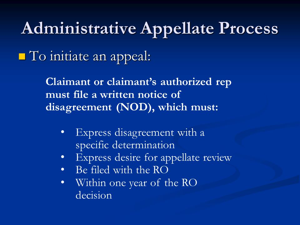 Administrative Appellate Process To initiate an appeal: To initiate an appeal: Claimant or claimant's authorized rep must file a written notice of disagreement (NOD), which must: Express disagreement with a specific determination Express desire for appellate review Be filed with the RO Within one year of the RO decision