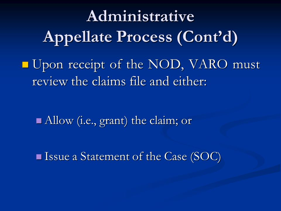 Administrative Appellate Process (Cont'd) Upon receipt of the NOD, VARO must review the claims file and either: Upon receipt of the NOD, VARO must review the claims file and either: Allow (i.e., grant) the claim; or Allow (i.e., grant) the claim; or Issue a Statement of the Case (SOC) Issue a Statement of the Case (SOC)