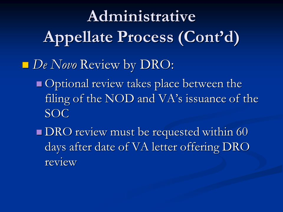 Administrative Appellate Process (Cont'd) De Novo Review by DRO: De Novo Review by DRO: Optional review takes place between the filing of the NOD and VA's issuance of the SOC Optional review takes place between the filing of the NOD and VA's issuance of the SOC DRO review must be requested within 60 days after date of VA letter offering DRO review DRO review must be requested within 60 days after date of VA letter offering DRO review
