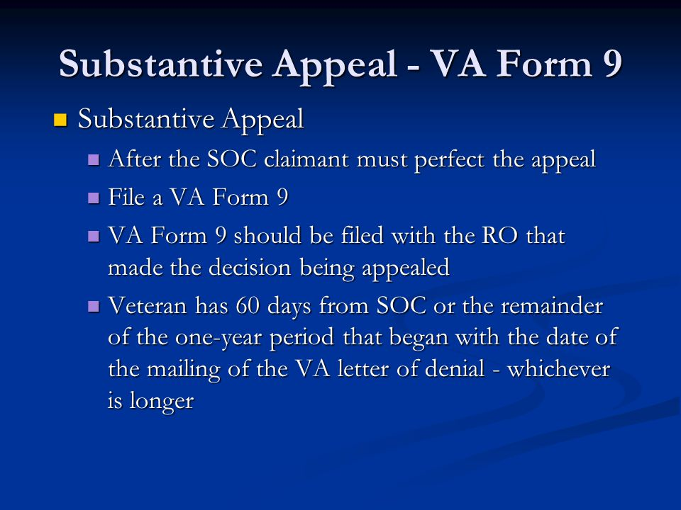 Substantive Appeal - VA Form 9 Substantive Appeal Substantive Appeal After the SOC claimant must perfect the appeal After the SOC claimant must perfect the appeal File a VA Form 9 File a VA Form 9 VA Form 9 should be filed with the RO that made the decision being appealed VA Form 9 should be filed with the RO that made the decision being appealed Veteran has 60 days from SOC or the remainder of the one-year period that began with the date of the mailing of the VA letter of denial - whichever is longer Veteran has 60 days from SOC or the remainder of the one-year period that began with the date of the mailing of the VA letter of denial - whichever is longer
