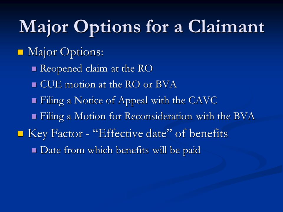 Major Options for a Claimant Major Options: Major Options: Reopened claim at the RO Reopened claim at the RO CUE motion at the RO or BVA CUE motion at the RO or BVA Filing a Notice of Appeal with the CAVC Filing a Notice of Appeal with the CAVC Filing a Motion for Reconsideration with the BVA Filing a Motion for Reconsideration with the BVA Key Factor - Effective date of benefits Key Factor - Effective date of benefits Date from which benefits will be paid Date from which benefits will be paid