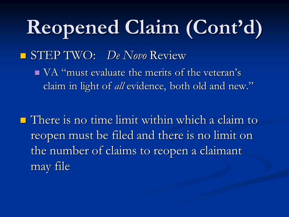 Reopened Claim (Cont'd) STEP TWO:De Novo Review STEP TWO:De Novo Review VA must evaluate the merits of the veteran's claim in light of all evidence, both old and new. VA must evaluate the merits of the veteran's claim in light of all evidence, both old and new. There is no time limit within which a claim to reopen must be filed and there is no limit on the number of claims to reopen a claimant may file There is no time limit within which a claim to reopen must be filed and there is no limit on the number of claims to reopen a claimant may file