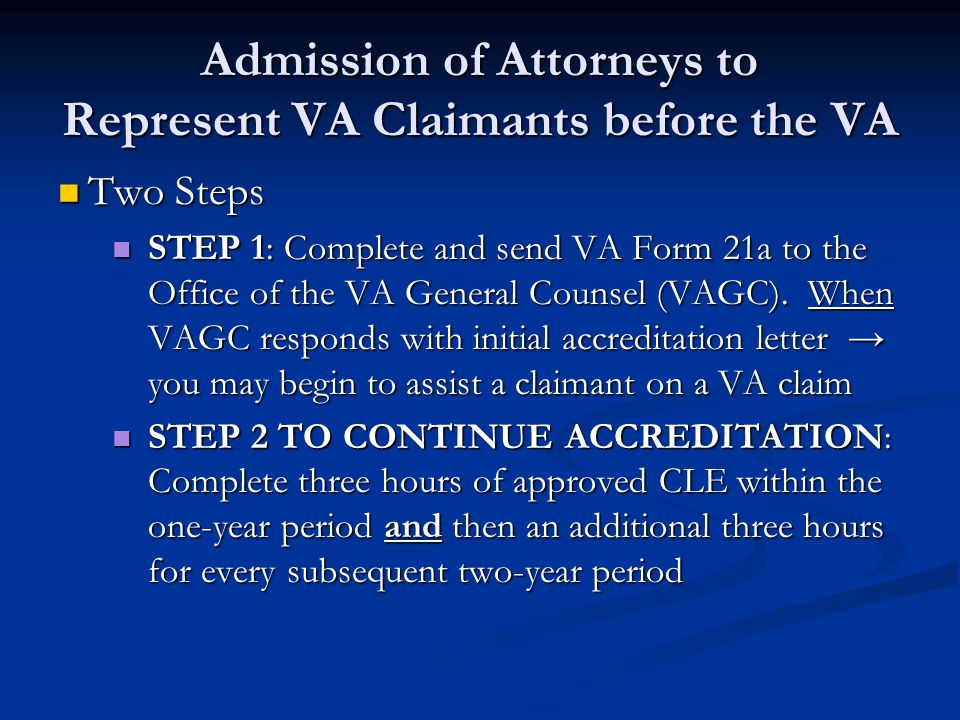 Admission of Attorneys to Represent VA Claimants before the VA Two Steps Two Steps STEP 1: Complete and send VA Form 21a to the Office of the VA General Counsel (VAGC).