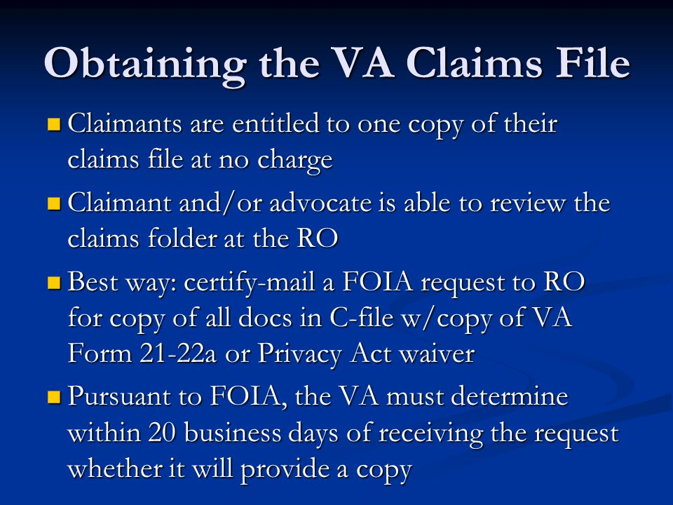 Obtaining the VA Claims File Claimants are entitled to one copy of their claims file at no charge Claimants are entitled to one copy of their claims file at no charge Claimant and/or advocate is able to review the claims folder at the RO Claimant and/or advocate is able to review the claims folder at the RO Best way: certify-mail a FOIA request to RO for copy of all docs in C-file w/copy of VA Form 21-22a or Privacy Act waiver Best way: certify-mail a FOIA request to RO for copy of all docs in C-file w/copy of VA Form 21-22a or Privacy Act waiver Pursuant to FOIA, the VA must determine within 20 business days of receiving the request whether it will provide a copy Pursuant to FOIA, the VA must determine within 20 business days of receiving the request whether it will provide a copy