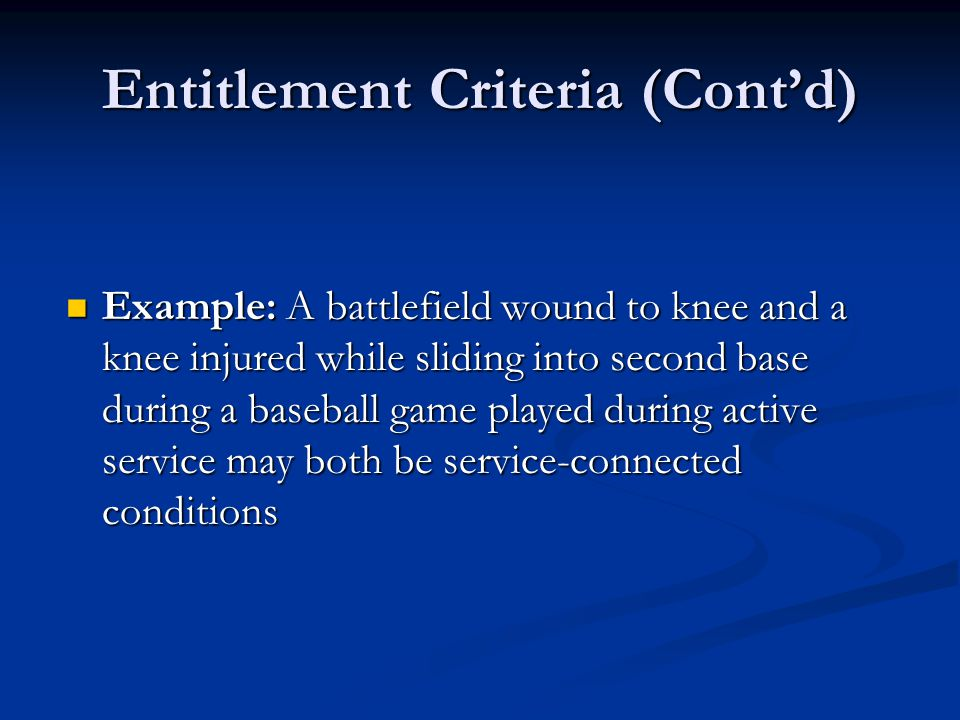 Entitlement Criteria (Cont'd) Example: A battlefield wound to knee and a knee injured while sliding into second base during a baseball game played during active service may both be service-connected conditions Example: A battlefield wound to knee and a knee injured while sliding into second base during a baseball game played during active service may both be service-connected conditions