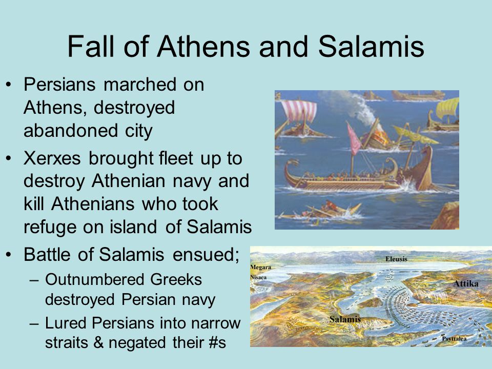 Fall of Athens and Salamis Persians marched on Athens, destroyed abandoned city Xerxes brought fleet up to destroy Athenian navy and kill Athenians wh