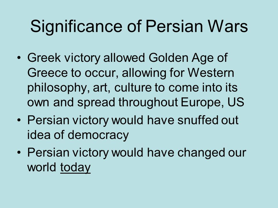 Significance of Persian Wars Greek victory allowed Golden Age of Greece to occur, allowing for Western philosophy, art, culture to come into its own a