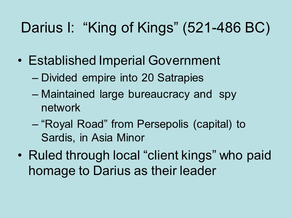 """Darius I: """"King of Kings"""" (521-486 BC) Established Imperial Government –Divided empire into 20 Satrapies –Maintained large bureaucracy and spy network"""
