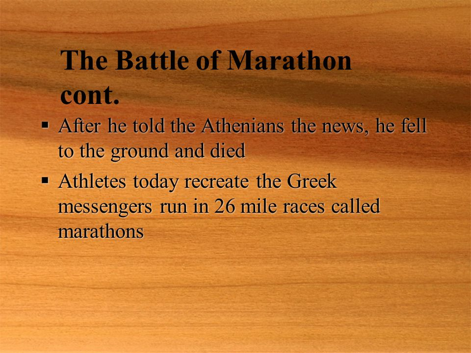  After he told the Athenians the news, he fell to the ground and died  Athletes today recreate the Greek messengers run in 26 mile races called mara