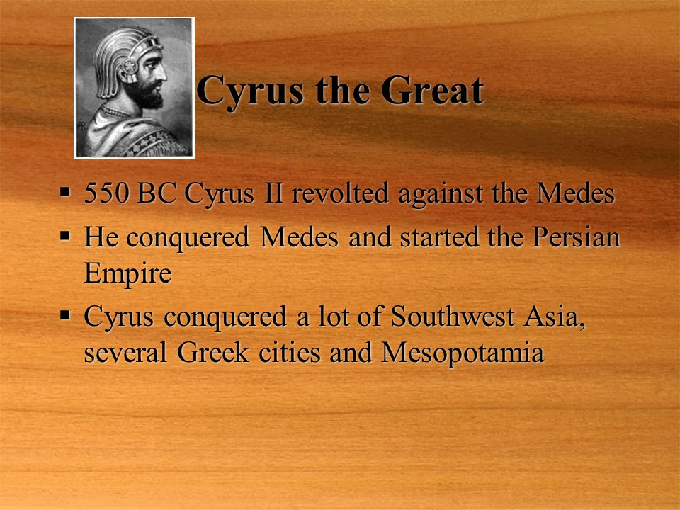 Cyrus the Great  550 BC Cyrus II revolted against the Medes  He conquered Medes and started the Persian Empire  Cyrus conquered a lot of Southwest