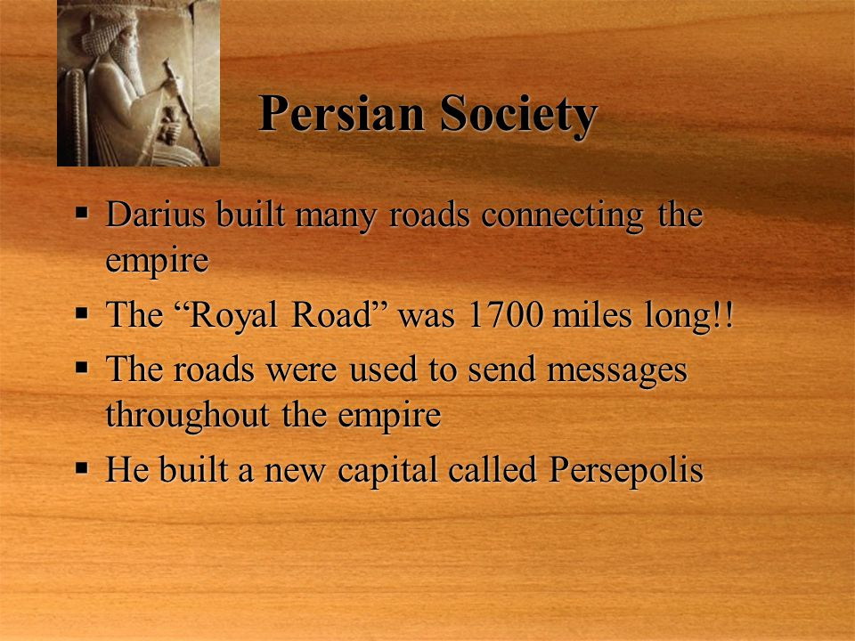 "Persian Society  Darius built many roads connecting the empire  The ""Royal Road"" was 1700 miles long!!  The roads were used to send messages throug"