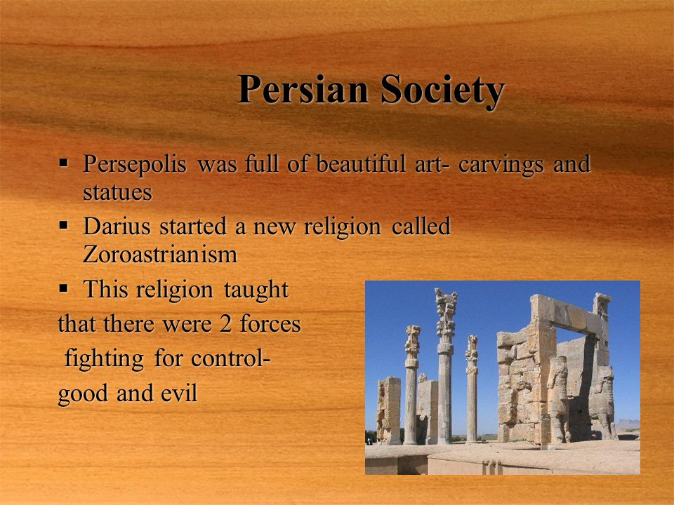 Persian Society  Persepolis was full of beautiful art- carvings and statues  Darius started a new religion called Zoroastrianism  This religion tau