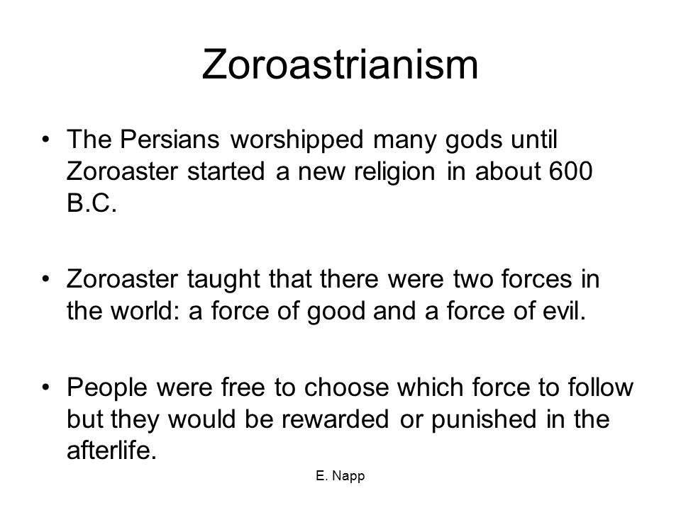 E. Napp Zoroastrianism The Persians worshipped many gods until Zoroaster started a new religion in about 600 B.C. Zoroaster taught that there were two