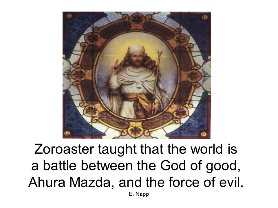 E. Napp Zoroaster taught that the world is a battle between the God of good, Ahura Mazda, and the force of evil.