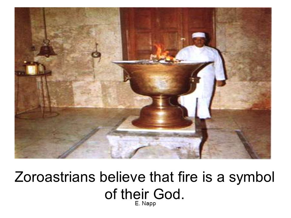 E. Napp Zoroastrians believe that fire is a symbol of their God.