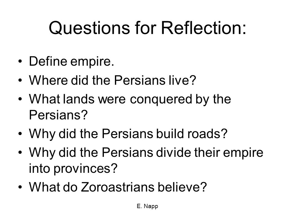 E. Napp Questions for Reflection: Define empire. Where did the Persians live? What lands were conquered by the Persians? Why did the Persians build ro