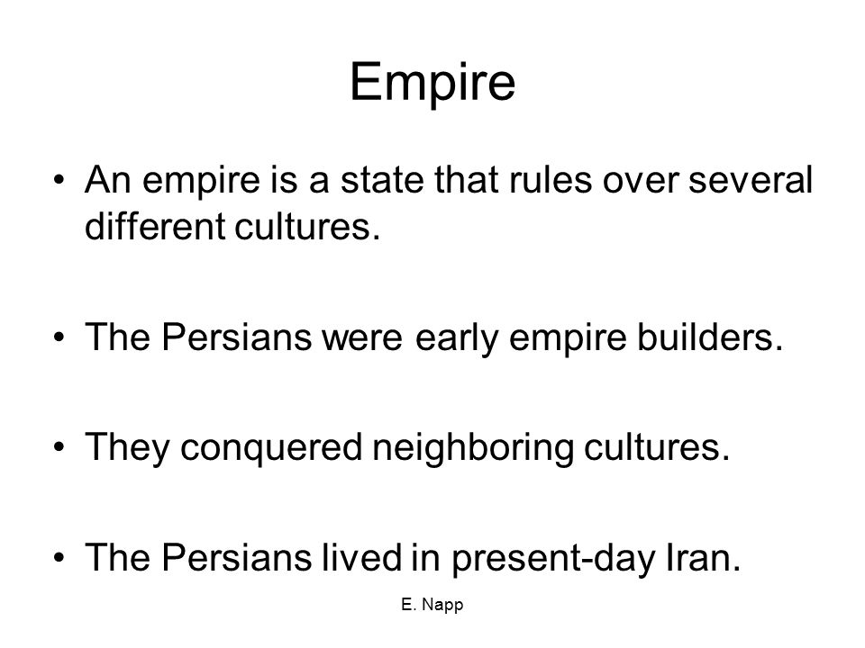 E. Napp Empire An empire is a state that rules over several different cultures. The Persians were early empire builders. They conquered neighboring cu