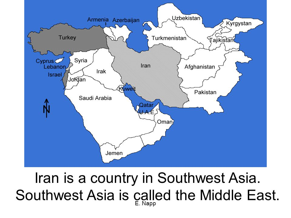 E. Napp Iran is a country in Southwest Asia. Southwest Asia is called the Middle East.