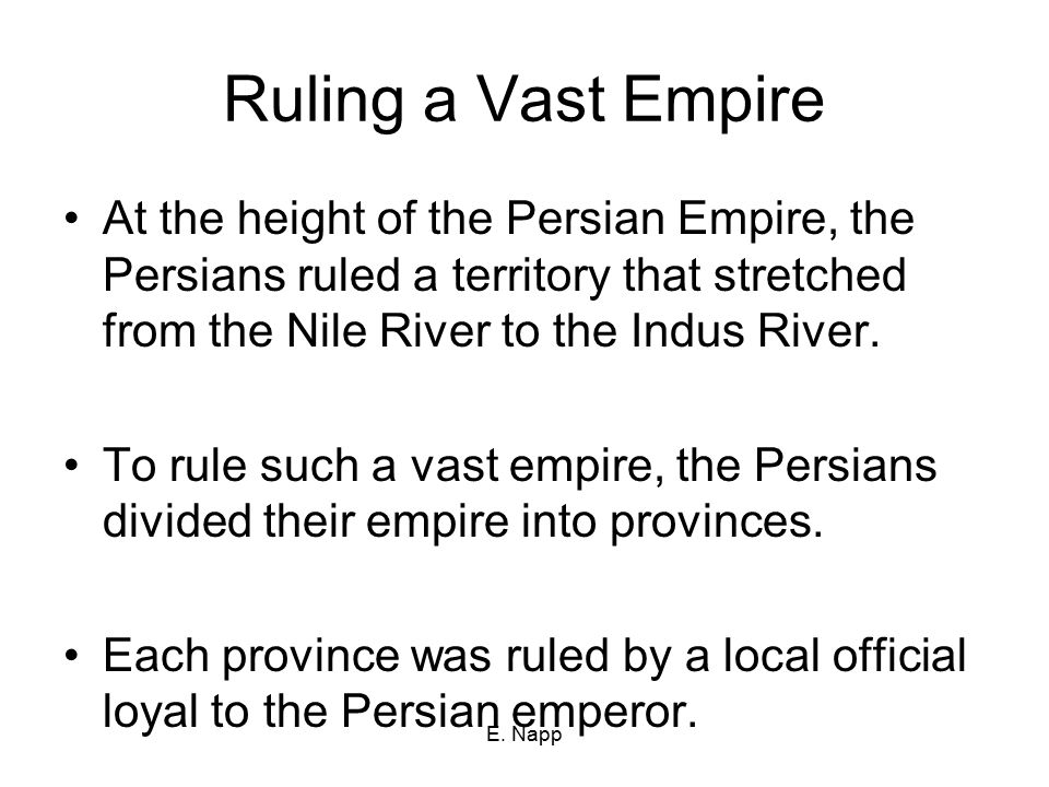 E. Napp Ruling a Vast Empire At the height of the Persian Empire, the Persians ruled a territory that stretched from the Nile River to the Indus River