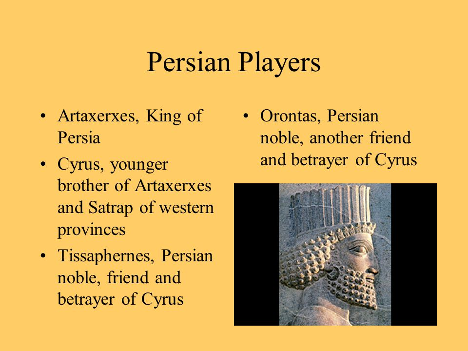 Persian Players Artaxerxes, King of Persia Cyrus, younger brother of Artaxerxes and Satrap of western provinces Tissaphernes, Persian noble, friend and betrayer of Cyrus Orontas, Persian noble, another friend and betrayer of Cyrus