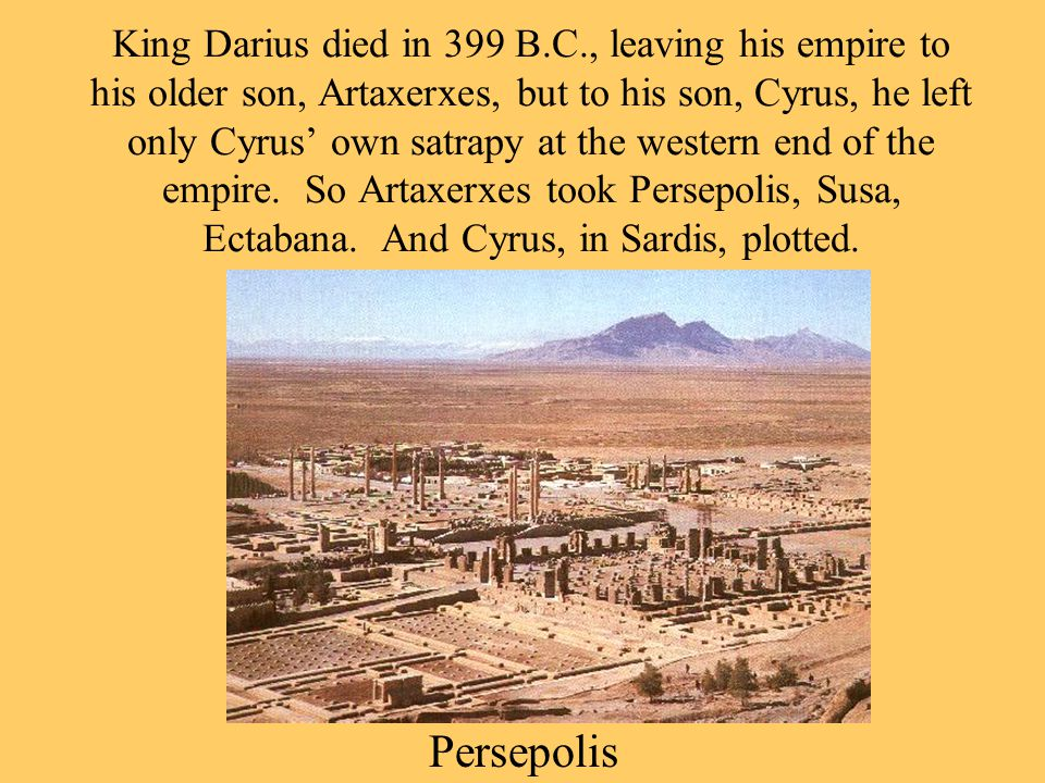 King Darius died in 399 B.C., leaving his empire to his older son, Artaxerxes, but to his son, Cyrus, he left only Cyrus' own satrapy at the western end of the empire.